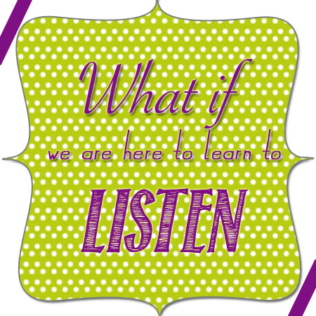 9-13-what-if-we-are-here-to-learn-to-listen